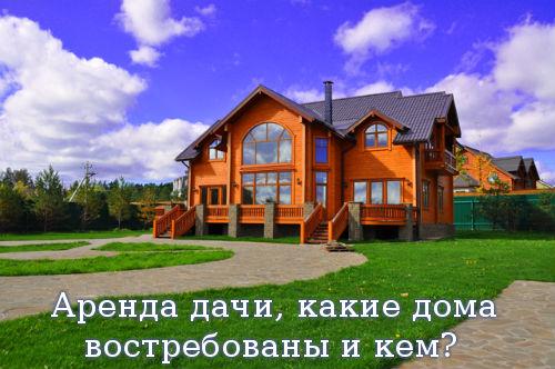 Аренда дачи, какие дома востребованы и кем?