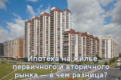 Ипотека на жилье первичного и вторичного рынка — в чем разница?