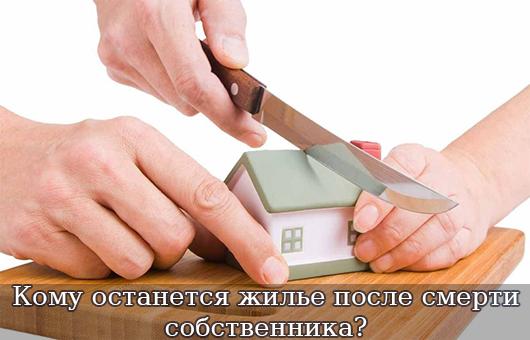 Кому останется жилье после смерти собственника?