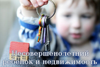 Несовершенолетний ребенок и недвижимость