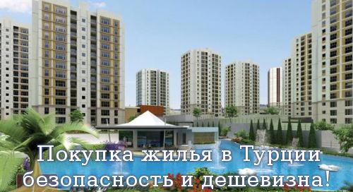 Покупка жилья в Турции, безопасность и дешевизна!